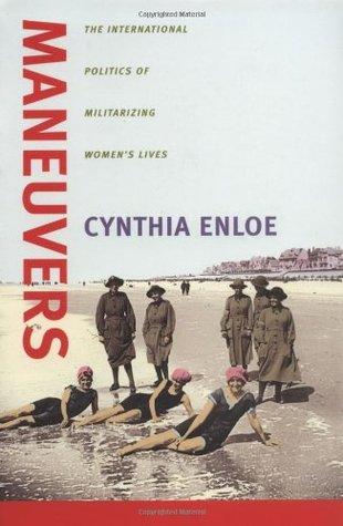 Maneuvers: The International Politics of Militarizing Women's Lives