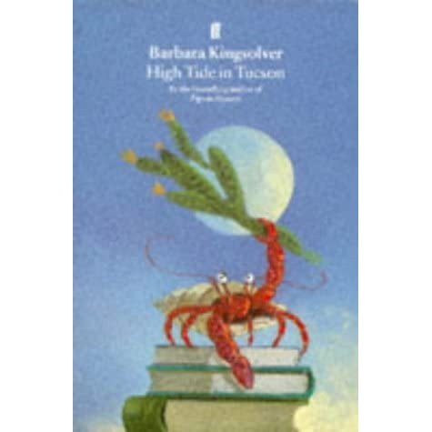 high tide tucson barbara kingsolver High tide in tucson essays from now or never (book) : kingsolver, barbara : twenty-six original essays explore themes of family, community, and the natural world while considering such specific topics as modern motherhood, paper dolls, and high-tide oysters.