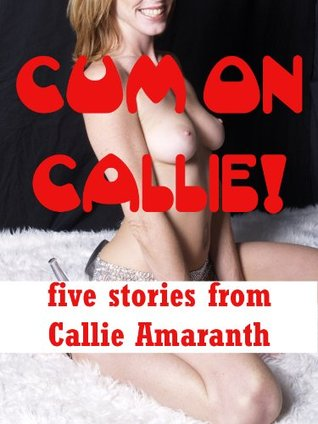 Cum on Callie! Five Hardcore Erotica Stories Including First Anal Sex, First Lesbian Sex, and Group Sex