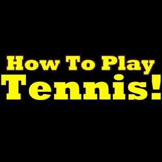 How To Play Tennis: Learn The Tennis Rules. Tennis For Beginners - Discover The Rules Of Tennis In This Great Short Tennis Guide. Steven L. Deyo