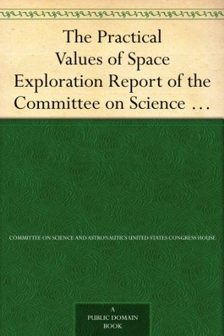 The Practical Values of Space Exploration Report of the Committee on Science and Astronautics, U.S.House of Representatives, Eighty-Sixth Congress, Second Session