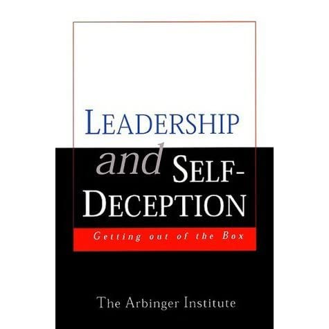leadership and self deception getting out of the box Leadership and self-deception: getting out of the box [the arbinger institute] on amazoncom free shipping on qualifying offers since its original publication in 2000, leadership and self-deception has become a word-of-mouth phenomenon.