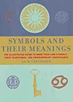 Symbols And their Meanings: The Illustrated Guide to More Than 1,000 Symbols -- Their Traditional and Contemporary Significance