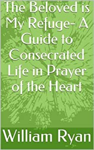 The Beloved is My Refuge- A Guide to Consecrated Life in Prayer of the Heart