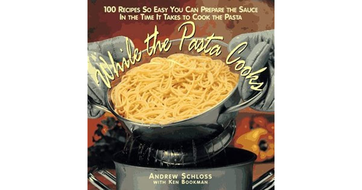 While the Pasta Cooks 100 Sauces So Easy, You Can Prepare the Sauce in the  Time It Takes to Cook the Pasta by Andrew Schloss