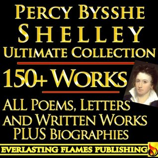 PERCY BYSSHE SHELLEY COMPLETE WORKS ULTIMATE COLLECTION 150+ Works ALL poems, poetry, prose, plays, fiction, non-fiction, letters and BIOGRAPHY
