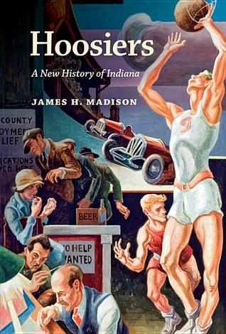 Hoosiers: A New History of Indiana by James H  Madison