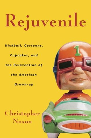 Rejuvenile: Kickball, Cartoons, Cupcakes, and the Reinvention of the American Grown-Up