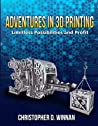 Adventures in 3D Printing by Christopher D. Winnan