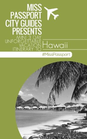 (Hawaii Travel Guide) Miss Passport City Guides Presents Mini 3 Day Unforgettable Vacation Itinerary to Hawaii (Miss Passport Travel Guide)