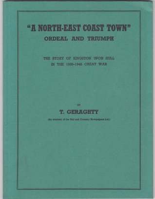 A north-east coast town: Ordeal and triumph : the story of Kingston upon Hull in the 1939-1945 Great War