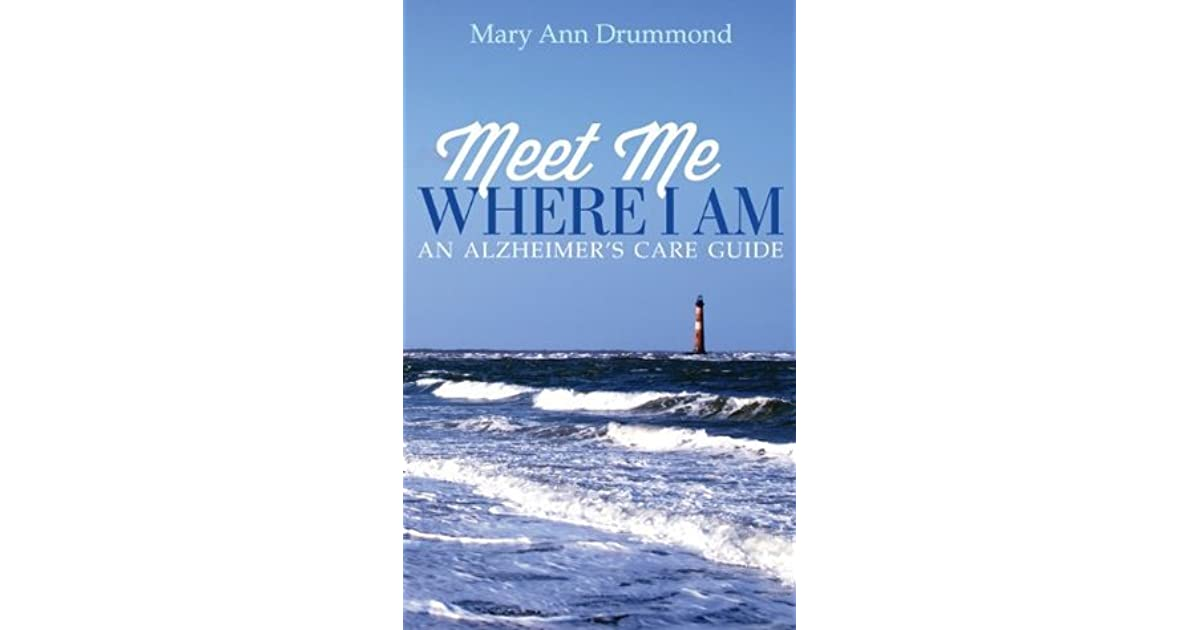 Meet Me Where I Am An Alzheimers Care Guide By Mary Ann Drummond