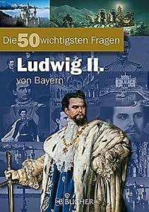 Die 50 wichtigsten Fragen Ludwig II von Bayern