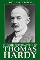 The Collected Novels of Thomas Hardy (Unexpurgated Edition) (Halcyon Classics)