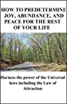 How to Predetermine Joy, Abundance and Peace for the Rest of Your Life: Harness the Power of the Universal Laws including the Law of Attraction