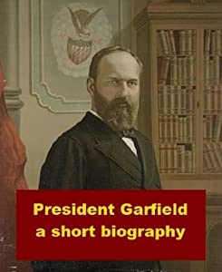 President Garfield - A Short Biography