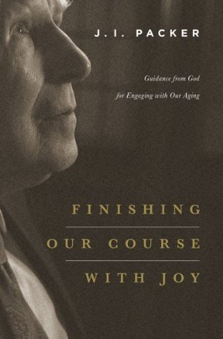 Finishing Our Course with Joy by J.I. Packer