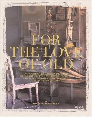 For the Love of Old: Living with Chipped, Frayed, Tarnished, Faded, Tattered, Worn and Weathered Things that Bring Comfort, Character and Joy to the Places We Call Home