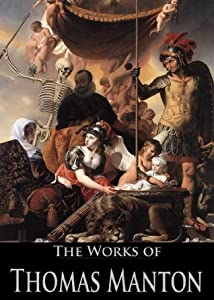 The Works of Thomas Manton: The Transfiguration of Christ, The Temptation of Christ, A Practical Exposition of the Lord's Prayer, The Description, Rise, ... (19 Books With Active Table of Contents)
