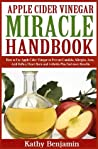Apple Cider Vinegar Miracle Handbook: The Ultimate Health Guide to Silky Hair, Weight Loss, and Glowing Skin! How to Use Apple Cider Vinegar to Prevent Candida, Allergies, Acne, Acid Reflux, Heart Bu