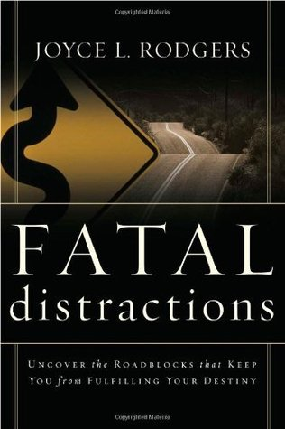 Fatal Distractions: Uncover the roadblocks that keep you from fulfilling your destiny