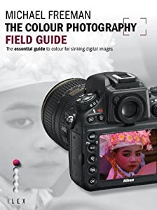 The Colour Photography Field Guide: The Essential Guide to Colour for Striking Digital Images