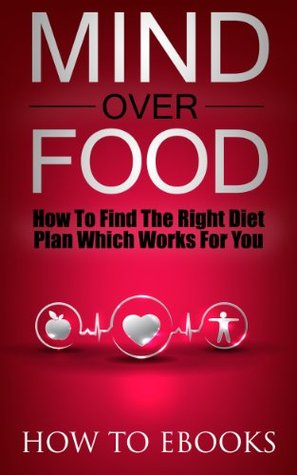 Mind Over Food - How To Find The Right Diet Plan Which Works For You (How To eBooks)