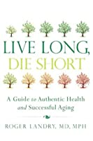 Live Long, Die Short: A Guide to Authentic Health and Successful Aging