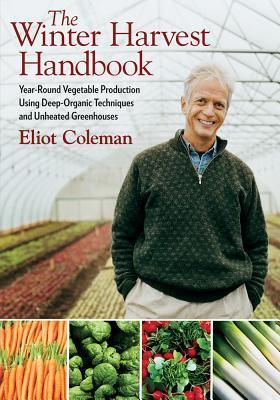 The Winter Harvest Handbook: Four Season Vegetable Production Using Deep-Organic Techniques and Unheated Greenhouses