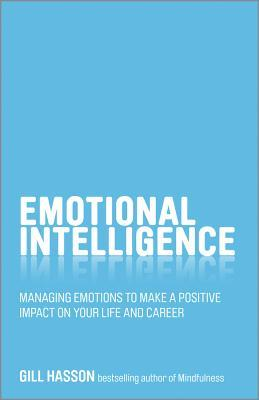 Emotional Intelligence: Managing Emotions to Make a Positive Impact on Your Life and Career