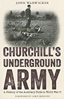 Churchill's Underground Army: A History of the Auxillary Units in World War II