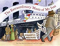 The Extraordinary Music of Mr. Ives: The True Story of a Famous American Composer