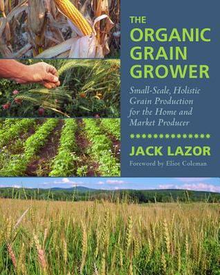 The Organic Grain Grower Small-Scale, Holistic Grain Production for the Home and Market Producer
