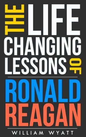 Ronald Reagan: Life Changing Lessons! Ronald Reagan on Success, Leadership, Communication Skills & How to Build an Amazing Life (Ronald Reagan, Success, ... Rand, Margaret Thatcher, Thomas Jefferson)