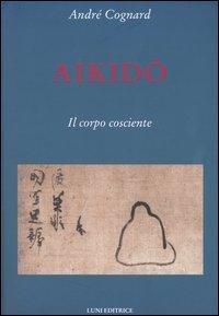Aikido. Il corpo cosciente by André Cognard