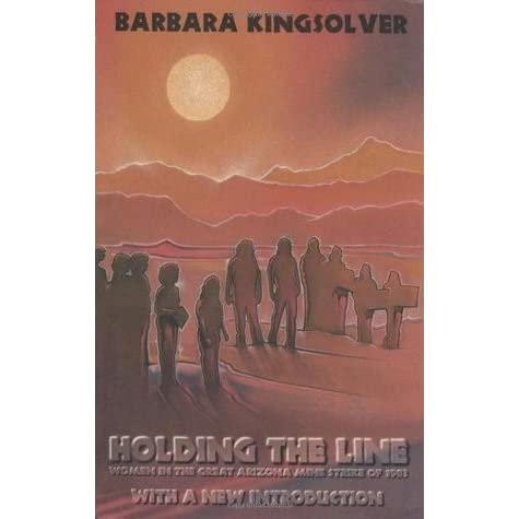 holding the line women in the great arizona mine strike of  holding the line women in the great arizona mine strike of 1983 by barbara kingsolver