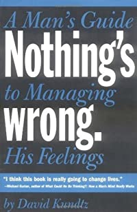 Nothing's Wrong: A Man's Guide to Managing His Feelings