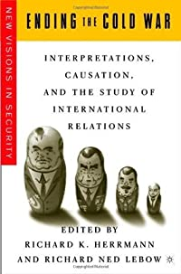 Ending the Cold War: Interpretations, Causation, and the Study of International Relations