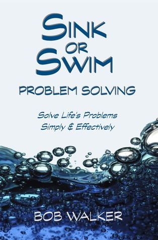 Sink or Swim Problem Solving: How to Succeed by Solving Life's Problems Simply and Effectively!