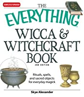 The Everything Wicca and Witchcraft Book: Rituals, spells, and sacred objects for everyday magick (Everything®)