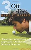 3 Off the Tee: Make It Happen: A Healthy, Competitive Approach to Achieving Personal Success
