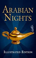 Arabian Nights (Illustrated Edition of the Tales of the Thousand and One Nights, including Aladdin and the Wonderful Lamp, Ali Baba and the Forty Thieves, and Sindbad the Sailor)