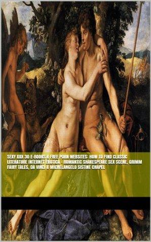 Sexy XXX 30 E-Books & Free Porn Websites: How To Find Classic Literature Internet Erotica - Romantic Shakespeare Sex Scene, Grimm Fairy Tales, Da Vinci ... Anatomy Compared to Pornography Photography)