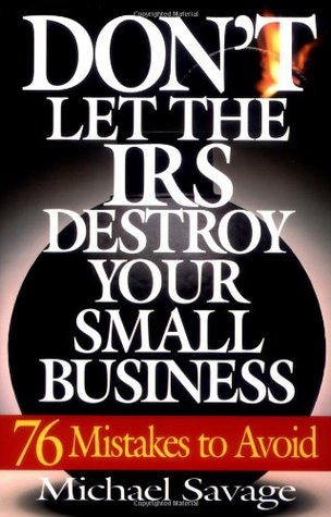 Don't Let The IRS Destroy Your Small Business: 76 Mistakes To Avoid