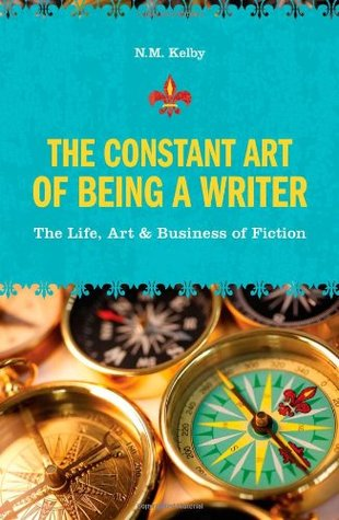 The Constant Art of Being a Writer: The Life, Art & Business of Fiction
