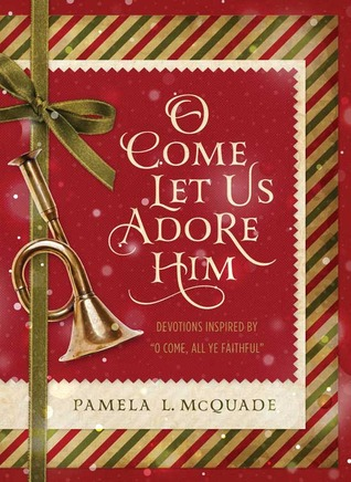 """O Come Let Us Adore Him: Devotions Inspired by """"O Come, All Ye Faithful"""""""