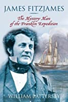 James Fitzjames: The Mystery Man of the Franklin Expedition