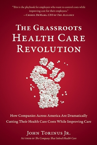 The Grassroots Health Care Revolution: How Companies Across America Are Dramatically Cutting Their Health Care Costs While Improving Care