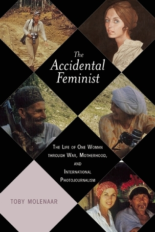 The Accidental Feminist-The Life of One Woman through War, Motherhood, and International Photojournalism