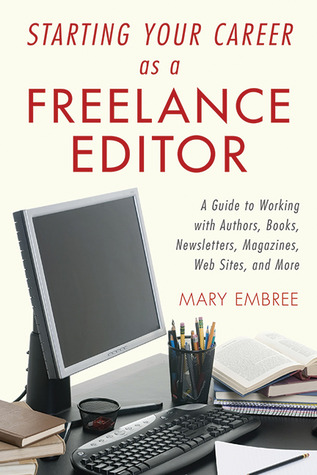 Starting Your Career as a Freelance Editor: A Guide to Working with Authors, Books, Newsletters, Magazines, Websites, and More